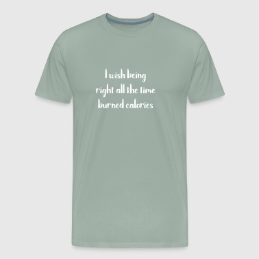 Funny I Wish Being Right All The Time Burned Calories - Men's Premium T-Shirt