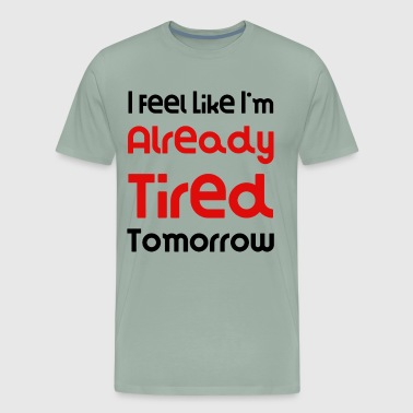 I Feel Like I'm Already Tired Tomorrow Funny Gift Idea - Men's Premium T-Shirt