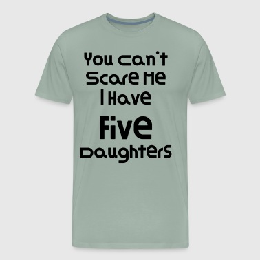 You Can't Scare Me I Have Five Daughters - Men's Premium T-Shirt