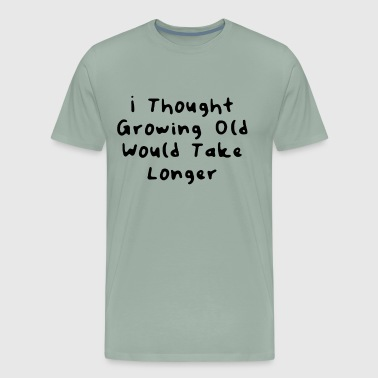 Cannabis Grow I Thought Growing Old Would Take Longer Great Funny Gift Idea - Men's Premium T-Shirt