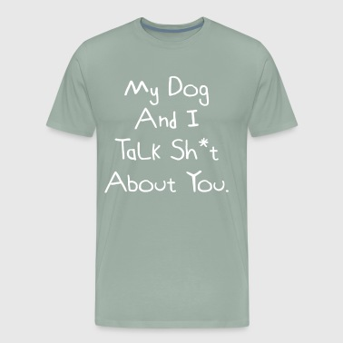 My Dog And I Talk Sh*t About You. Funny Dog Owner Gift Idea - Men's Premium T-Shirt