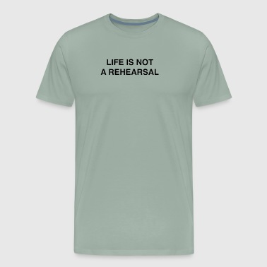 Life is not a rehearsal - Men's Premium T-Shirt