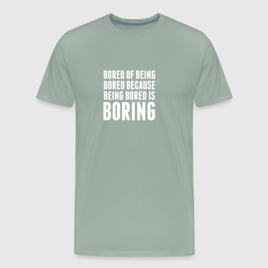 Bored Of Being Bored Because Being Bored Is Boring - Men's Premium T-Shirt