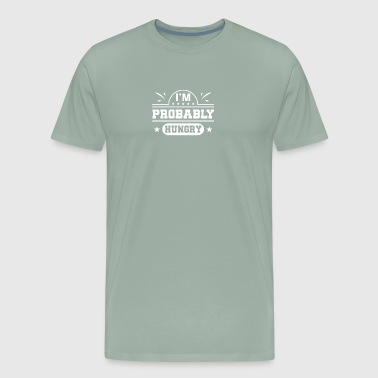 Im Probably Hungry Hungry Funny Gifts - Men's Premium T-Shirt