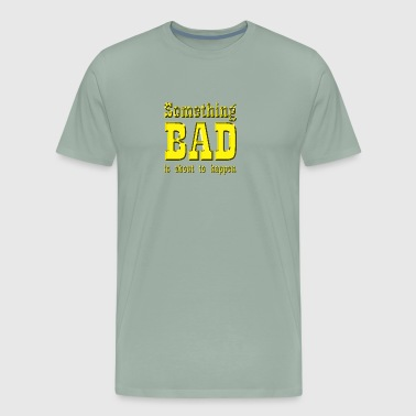 Something bad is about to happen - Men's Premium T-Shirt