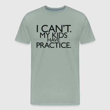 I Can't. My Kids Have Practice - Men's Premium T-Shirt