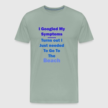 googled your symptoms and go to beach - Men's Premium T-Shirt