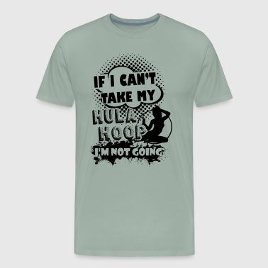 If I Can't Take My Hula Hoop Shirt - Men's Premium T-Shirt