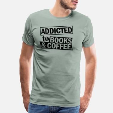 Addicted To Books Coffee addicted to books and coffee T Shirts - Men's Premium T-Shirt