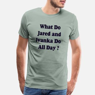 Skirt What Do Jared and Ivanka Do All Day - Men's Premium T-Shirt