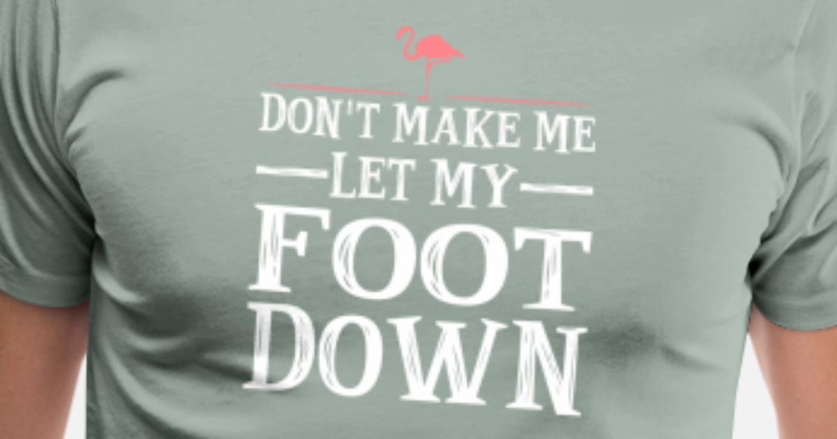 8c7e56a0 Dont Make Me Put My Foot Down Flamingo Men's Premium T-Shirt ...