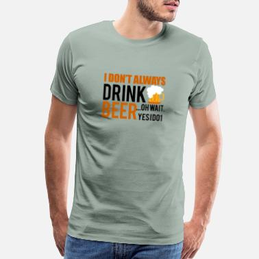 Oh Wait Yes I Do I do not always drink beer ... Oh wait! Yes I do! - Men's Premium T-Shirt