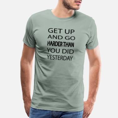Home Gym GET UP AND GO HARDER THAN YOU DID YESTERDAY - Men's Premium T-Shirt