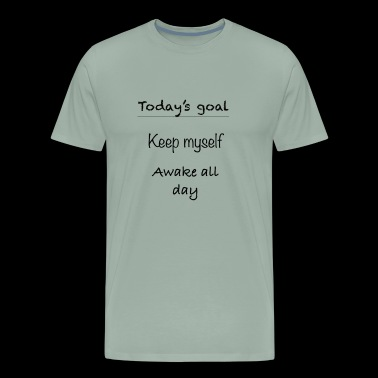 today's goal! Stay awake all day - Men's Premium T-Shirt