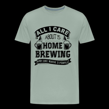All I Care About Is Home Brewing Shirt - Men's Premium T-Shirt