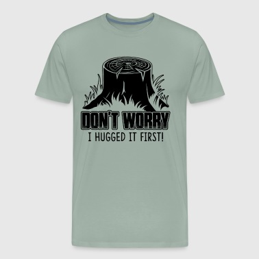 Logger Don't Worry Hugged It First Shirt - Men's Premium T-Shirt
