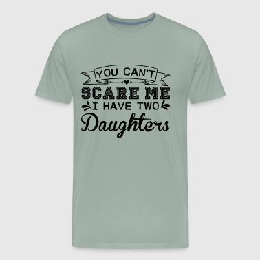 You Can't Scare Me I Have Two Daughters Shirt - Men's Premium T-Shirt