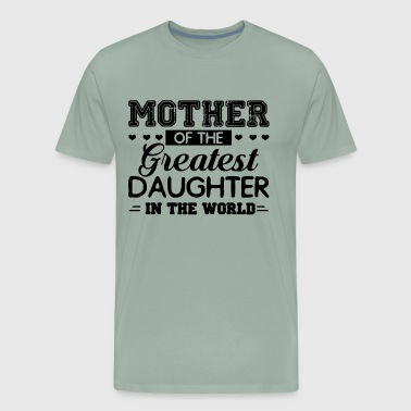 Mother Of The Greatest Daughter In The World Shirt - Men's Premium T-Shirt