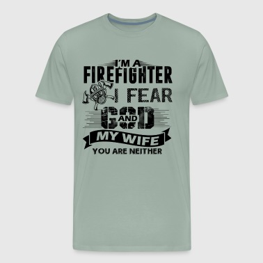 I'm A Firefighter I Fear God And My Wife Shirt - Men's Premium T-Shirt