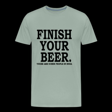 Finish Your Beer Funny T shirt - Men's Premium T-Shirt