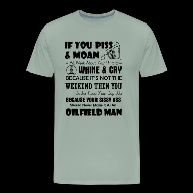 Oilfield Man If You Piss And Moan Shirt - Men's Premium T-Shirt
