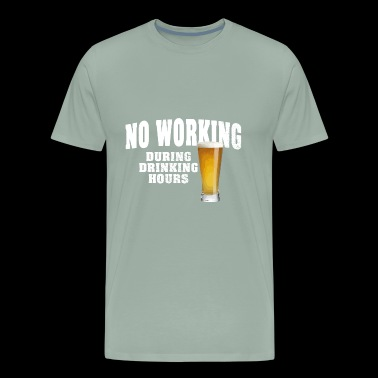 NO WORKING DURING DRINKING HOURS - Men's Premium T-Shirt