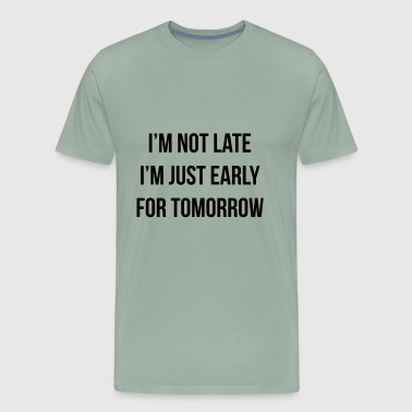 I'm Not Late Just Early For Tomorrow | Sarcastic - Men's Premium T-Shirt