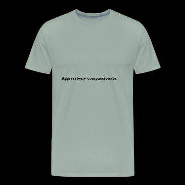 Aggressively compassionate - Men's Premium T-Shirt