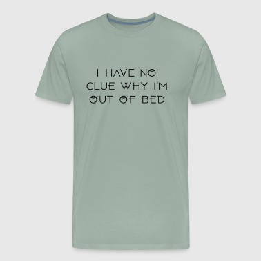 I HAVE NO CLUE WHY I M OUT OF BED 2 - Men's Premium T-Shirt