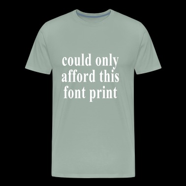 could only afford this font pringt - Men's Premium T-Shirt