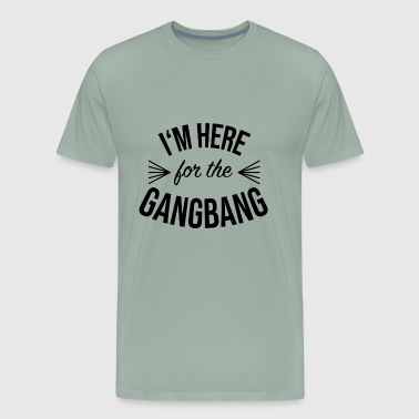 Im Here for the Gangbang - Men's Premium T-Shirt