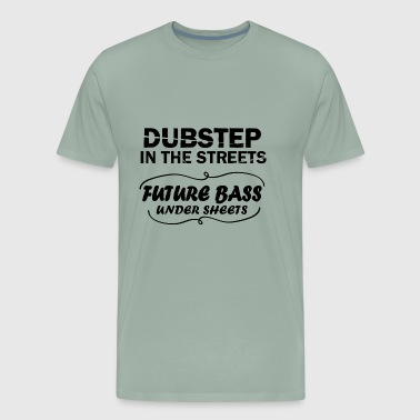 Dubstep In The Streets Future Bass Under Sheets - Men's Premium T-Shirt
