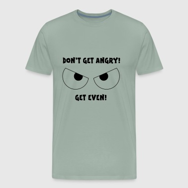 Dont Get Angry Get Even - Men's Premium T-Shirt