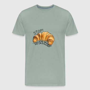 Stop! I could've dropped my croissant! - Men's Premium T-Shirt