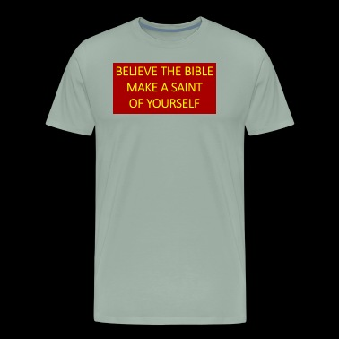 Believe the Bible make a saint of yourself. - Men's Premium T-Shirt