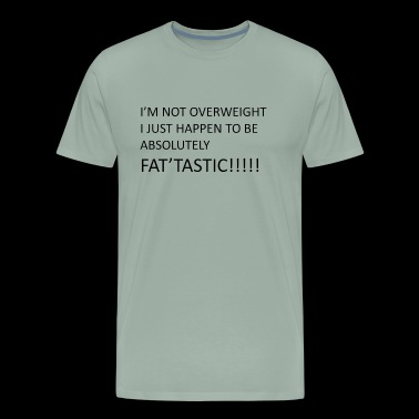 I'm Not Overweight I Just Happen to be Fat'Tastic - Men's Premium T-Shirt