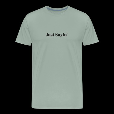 Just Sayin' - Men's Premium T-Shirt
