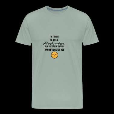 I am trying to date a Philosophy professor - Men's Premium T-Shirt