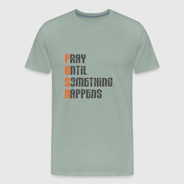 Pray until something happens,Push,Christian,Bible - Men's Premium T-Shirt