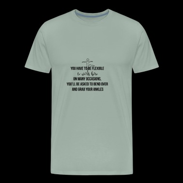 You have to be flesible to work here - Men's Premium T-Shirt