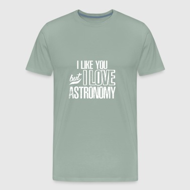 I LIKE YOU BUT I LOVE ASTRONOMY - Men's Premium T-Shirt