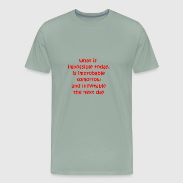 what's impossible today is inevitable the next day - Men's Premium T-Shirt