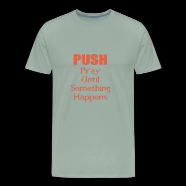 PUSH - Pray Until Something Happens - Men's Premium T-Shirt