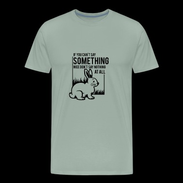 if you dont say something nice don t say nothing - Men's Premium T-Shirt
