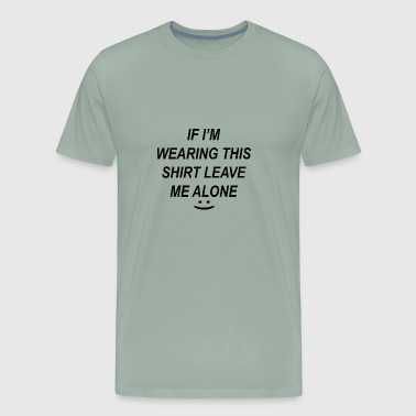 If I'm Wearing This Shirt, Leave Me Alone - Men's Premium T-Shirt