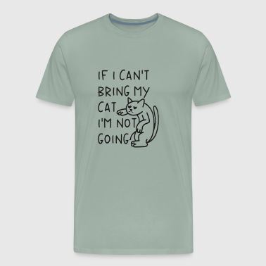 If I cant bring my cat Im not going - Men's Premium T-Shirt