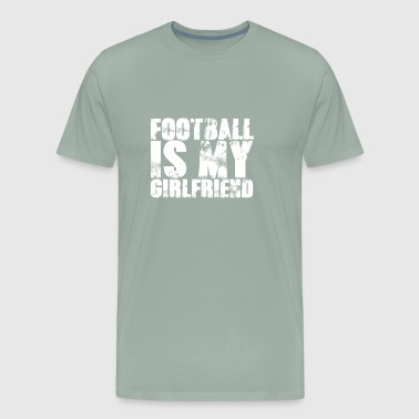 Football Is My Girlfriend Men Sports Relationships - Men's Premium T-Shirt