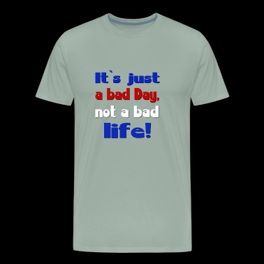 Its just a bad day, not a bad life - Men's Premium T-Shirt