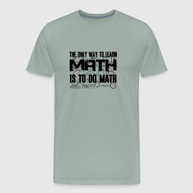 The Only Way To Learn Math Is To Do Math T Shirt - Men's Premium T-Shirt