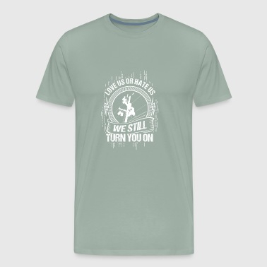 Love us or hate us - we still turn you on - Gift - Men's Premium T-Shirt